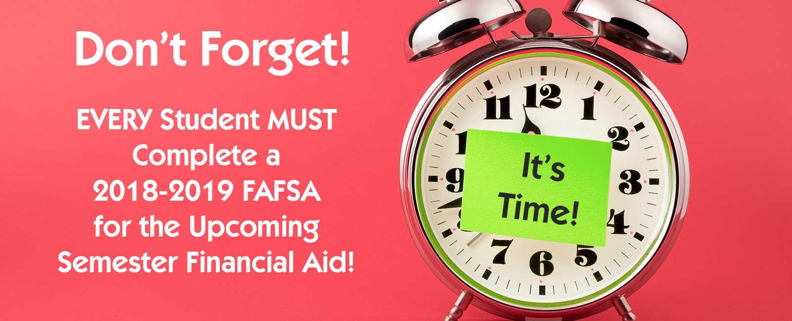 Don't forget! Every Student must Complete a 2018-2019 FAFSA for the Upcoming Semester Financial Aid.