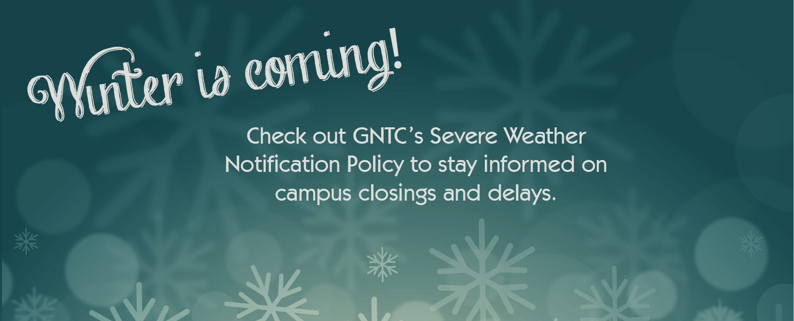 Winter is coming! Check out GNTC's Severe Weather Notification Policy to stay informed on campus closings and delays.